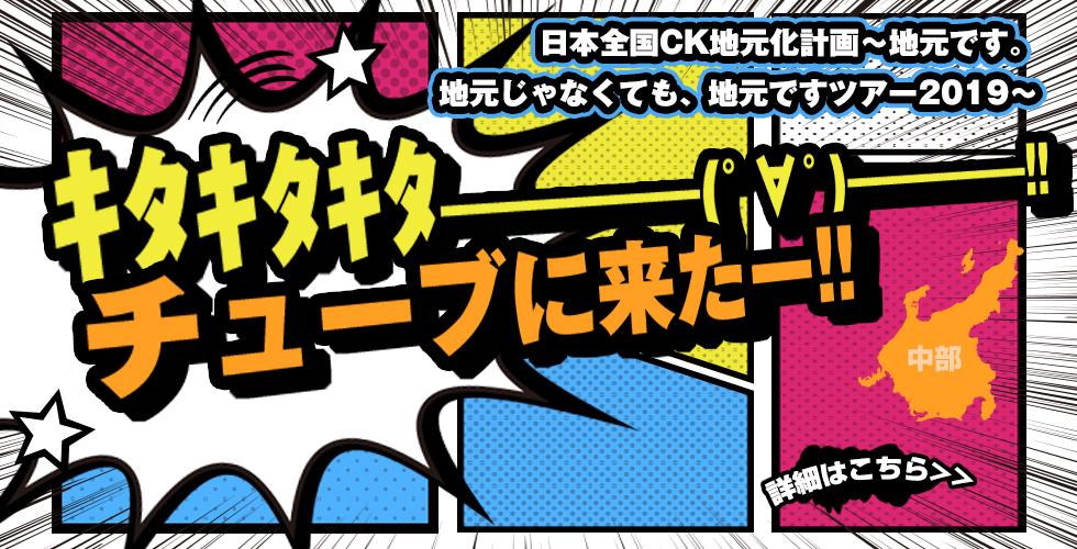 🎤日本全国CK地元化計画〜地元です。地元じゃなくても、地元ですツアー2019〜 キタキタキタ━━━━(゜∀゜)━━━━‼︎チューブに来たー‼︎